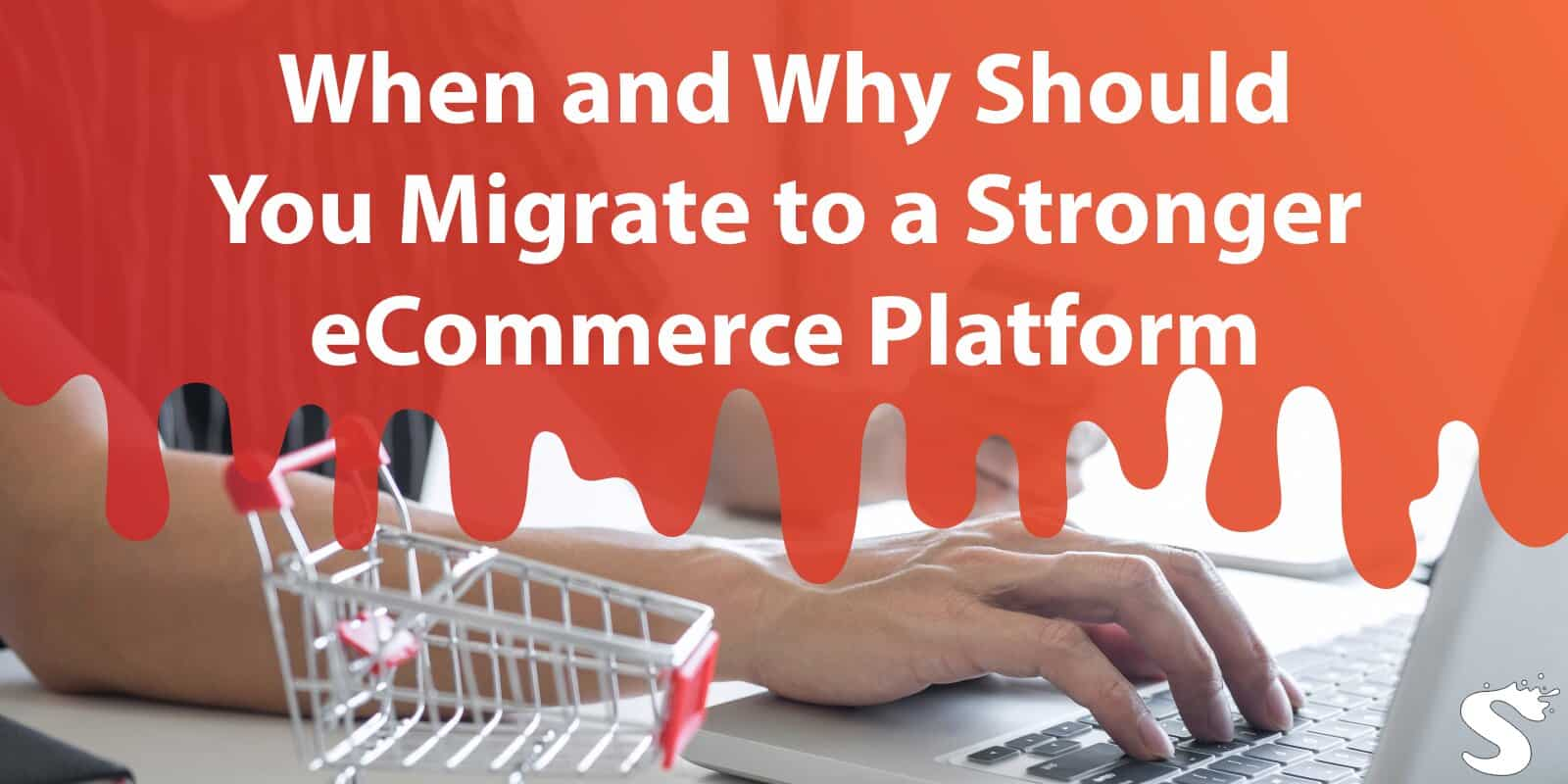 When and Why Should You Migrate to a Stronger Ecommerce Platform