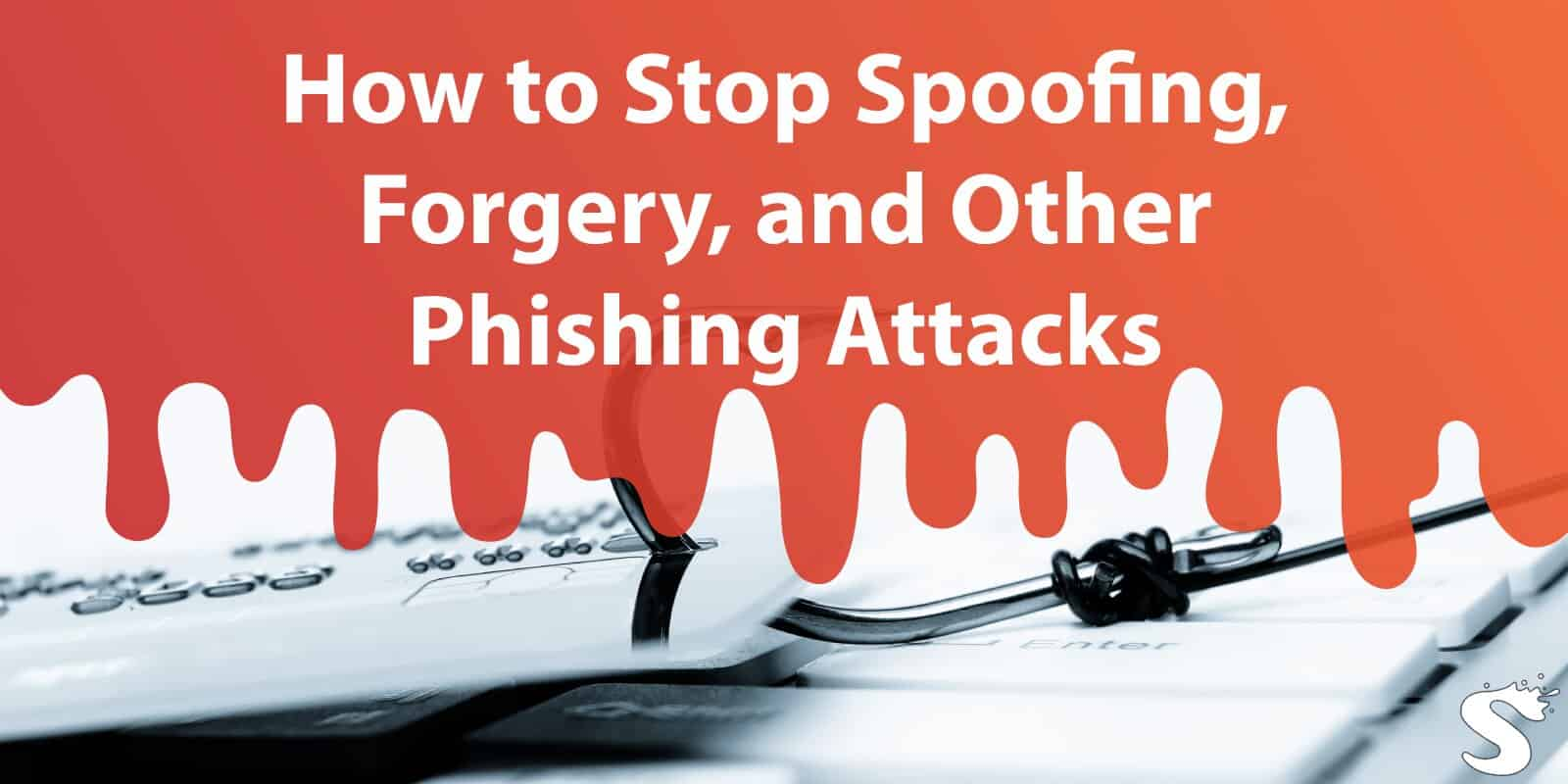 How to Stop Spoofing, Forgery, and Other Phishing Attacks